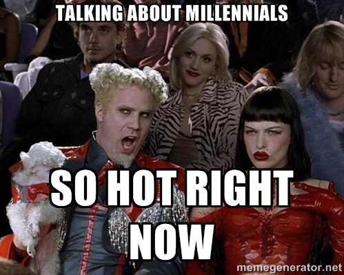 Talking about millennials is so hot right now.